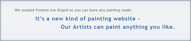 We created Oil Paintings on Demand so you can have any painting made. It's a new kind of painting website - Our Artists can paint anything you like.